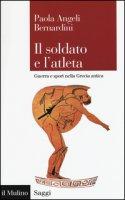 Il soldato e l'atleta. Guerra e sport nella Grecia antica - Angeli Bernardini Paola