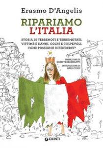 Copertina di 'Ripariamo l'Italia. Storia di terremoti e terremotati. Vittime e danni. Colpe e colpevoli. Come possiamo difenderci?'