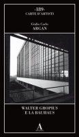 Walter Gropius e la Bauhaus - Argan Giulio Carlo