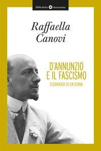 Copertina di 'D'Annunzio e il fascismo. Eutanasia di un'icona'