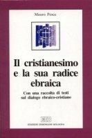 Il cristianesimo e la sua radice ebraica. Con una raccolta di testi sul dialogo ebraico-cristiano - Pesce Mauro