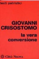 La vera conversione - Giovanni Crisostomo (san)