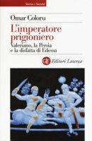 L' imperatore prigioniero. Valeriano, la Persia e la disfatta di Edessa - Coloru Omar