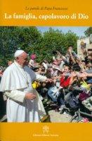La famiglia, capolavoro di Dio - Francesco (Jorge Mario Bergoglio)