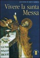 Vivere la Santa Messa - Echeverria Javier