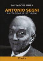 Antonio Segni. La politica e le istituzioni - Mura Salvatore