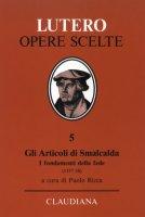 Gli articoli di Smalcalda. I fondamenti della fede (1537-38) - Lutero Martin, Melantone Filippo