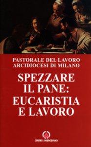 Copertina di 'Spezzare il pane: eucaristia e lavoro. Riflessioni di un lavoratore sulla celebrazione eucaristica'
