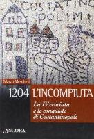 1204: l'incompiuta. La VI crociata e le conquiste di Costantinopoli - Meschini Marco