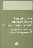 Giurisdizione criminale romana tra principato e dominato. Gli atti dei martiri come testimonianze processuali - Migliorini Roberto
