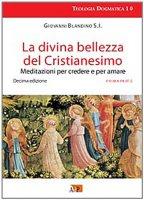 La divina bellezza del cristianesimo. Meditazioni per credere e per amare - Blandino Giovanni