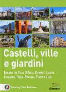 Copertina di 'Castelli, ville e giardini. Itinerari tra Valle d'Aosta, Piemonte, Liguria, Lombardia, Emilia-Romagna, Veneto e Lazio'