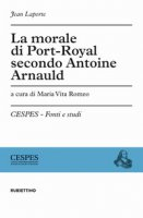 La morale di Port-Royal secondo Antoine Arnauld - Laporte Jean