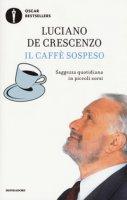 Il caffè sospeso. Saggezza quotidiana in piccoli sorsi - De Crescenzo Luciano