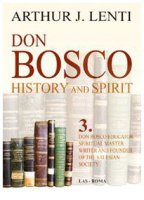 Don Bosco: History and Spirit. 3. Don Bosco Educator, Spiritual Master, Writer and Founder of the Salesian Society - Lenti Arthur J.