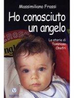 Ho conosciuto un angelo. La storia di Tommaso Onofri - Frassi Massimiliano