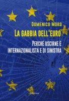 La gabbia dell'euro. Perché uscirne è internazionalista e di sinistra - Moro Domenico