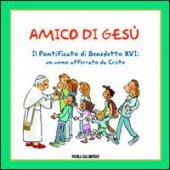 Amico di Gesù. Il pontificato di Benedetto XVI: un uomo afferrato da Cristo