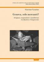 Genova, solo mercanti?. Artigiani, corporazioni e manifattura tra Quattro e Cinquecento - Casarino Giacomo
