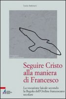 Seguire Cristo alla maniera di Francesco - Antinucci Lucia
