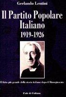 Il Partito Popolare Italiano 1919-1926. Il fatto più grande della storia italiana dopo il Risorgimento - Lentini Gerlando