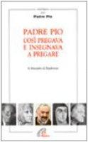 Padre Pio così pregava e insegnava a pregare - Alessandro da Ripabottoni