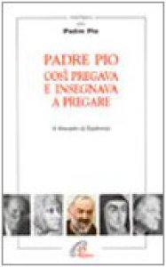 Copertina di 'Padre Pio così pregava e insegnava a pregare'