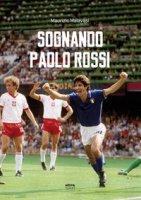 Sognando Paolo Rossi - Malavasi Maurizio