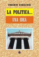 La politica... Una idea - Eugenio Scagliusi