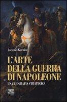 L' arte della guerra di Napoleone. Una biografia strategica - Garnier Jacques