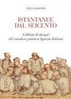 Istantanee dal Seicento. L'album di disegni del cavaliere pistoiese Ignazio Fabroni. Ediz. illustrata - Agostini Anna
