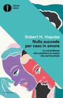 Nulla succede per caso in amore. Le coincidenze che cambiano la nostra vita sentimentale - Hopcke Robert H.
