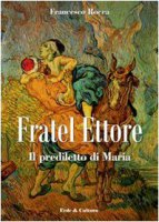 Fratel Ettore. Il prediletto di Maria - Rocca Francesco