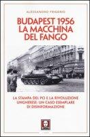Budapest 1956. La macchina del fango. La stampa del PCI e la rivoluzione ungherese: un caso esemplare di disinformazione - Frigerio Alessandro