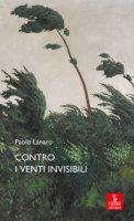 Contro i venti invisibili - Lanaro Paolo