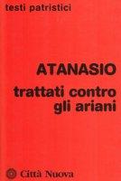 Trattati contro gli ariani - Atanasio (sant')