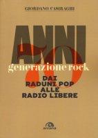 Anni Settanta. Generazione rock. Dai raduni pop alle radio libere - Casiraghi Giordano