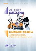 Cambiare musica. Le osservazioni, il contributo, le applicazioni della psicologia all'apprendimento e alla pratica musicale - Salzano Valerio