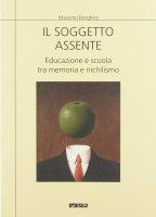 Il soggetto assente. Educazione e scuola tra memoria e nichilismo - Borghesi Massimo