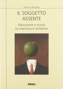 Copertina di 'Il soggetto assente. Educazione e scuola tra memoria e nichilismo'