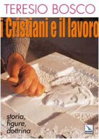 I cristiani e il lavoro. Storia, figure, dottrina - Bosco Teresio