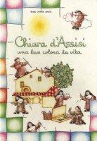Chiara d'Assisi. Una luce colora la vita - Chiara Amata (suor)