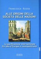 Alle origini della società delle nazioni. La pacificazione internazionale fra idea d'Europa e cosmopolitismo - Russo Francesca