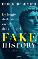 Fake history. Le bugie della storia raccontate dai vincitori - Durschmied Erik