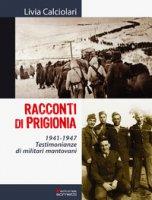 Racconti di prigionia. Testimonianze di militari mantovani 1941-1947 - Calciolari Livia