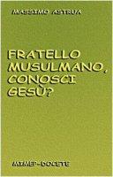 Fratello musulmano, conosci Gesù? - Astrua Massimo