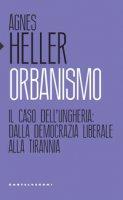 Orbanismo. Il caso dell'Ungheria: dalla democrazia liberale alla tirannia - Heller Ágnes
