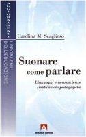 Suonare come parlare. Linguaggi e neuroscienze. Implicazioni pedagogiche - Scaglioso Carolina M.