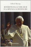 Benedetto XVI, il Vaticano II e la rinuncia al Pontificato - Marengo Gilfredo