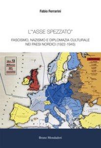 Copertina di 'L' «asse spezzato». Fascismo, nazismo e diplomazia culturale nei paesi nordici (1922-1945)'
